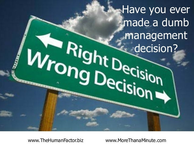 Have you ever made a dumb management decision?  www.TheHumanFactor.biz  www.MoreThanaMinute.com