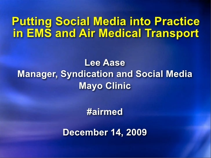 Putting Social Media into Practice in EMS and Air Medical Transport                Lee Aase  Manager, Syndication and Soci...
