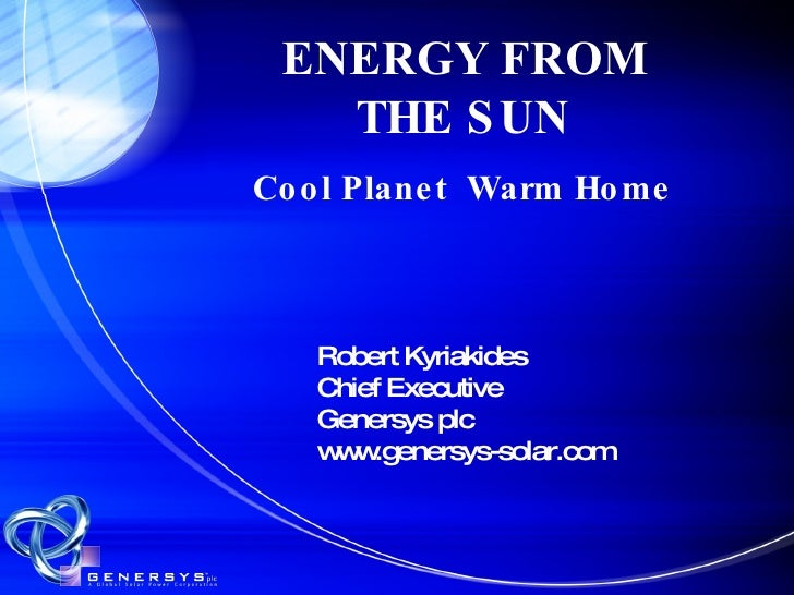 ENERGY FROM THE SUN Cool Planet  Warm Home Robert Kyriakides Chief Executive Genersys plc www.genersys-solar.com