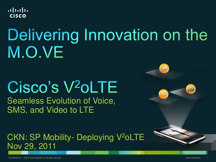 Seamless Evolution of Voice,SMS, and Video to LTECKN: SP Mobility- Deploying V2oLTENov 29, 2011C97-665212-01 | | © 2011 Ci...