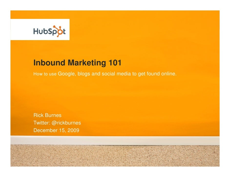 Inbound Marketing 101 How to use Google, blogs and social media to get found online.     Rick Burnes Twitter: @rickburnes ...