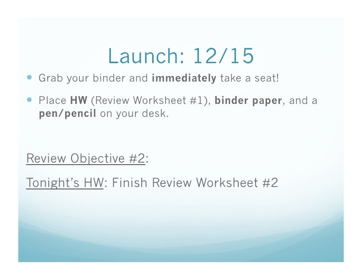 Launch: 12/15   Grab your binder and immediately take a seat!   Place HW (Review Worksheet #1), binder paper, and a   pe...