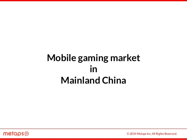 © 2014 Metaps Inc. All Rights Reserved. Mobile gaming market in Mainland China