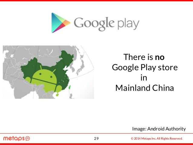 © 2014 Metaps Inc. All Rights Reserved. There is no Google Play store in Mainland China 29 Image: Android Authority