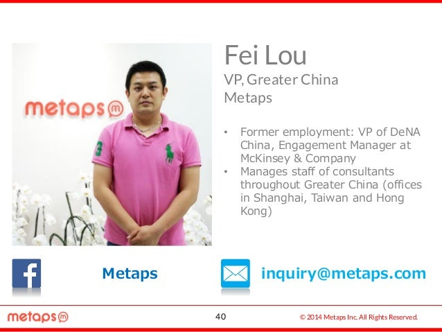 © 2014 Metaps Inc. All Rights Reserved. IN • Former employment: VP of DeNA China, Engagement Manager at McKinsey & Company...