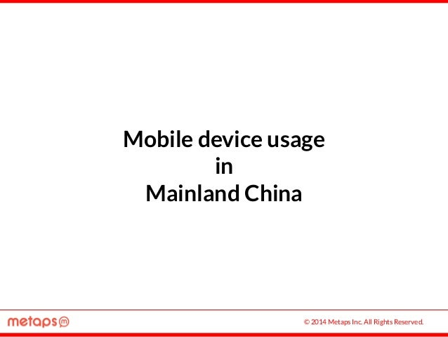 © 2014 Metaps Inc. All Rights Reserved. Mobile device usage in Mainland China