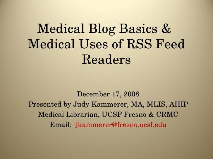 Medical Blog Basics &  Medical Uses of RSS Feed Readers December 17, 2008 Presented by Judy Kammerer, MA, MLIS, AHIP Medic...