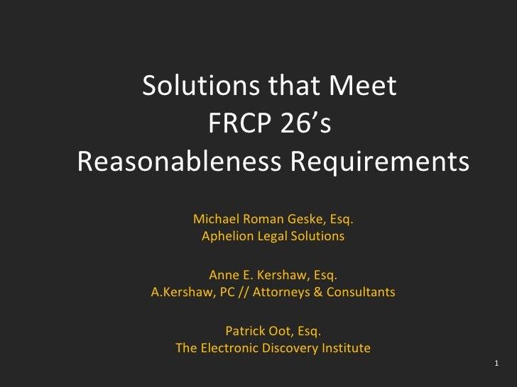 Solutions that Meet  FRCP 26's  Reasonableness Requirements Michael Roman Geske, Esq. Aphelion Legal Solutions Anne E. Ker...
