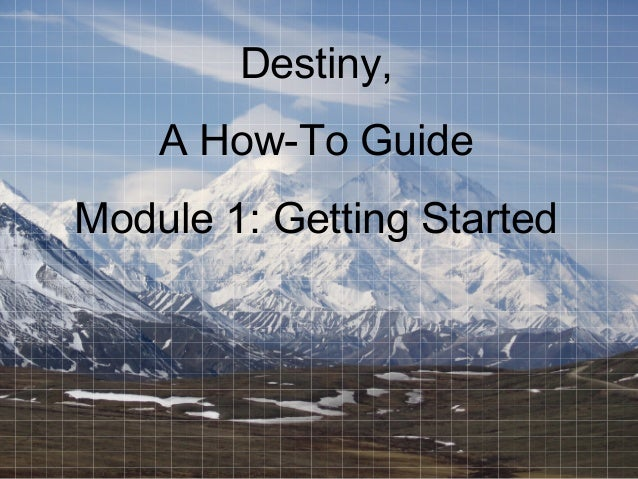 Destiny, A How-To Guide Module 1: Getting Started