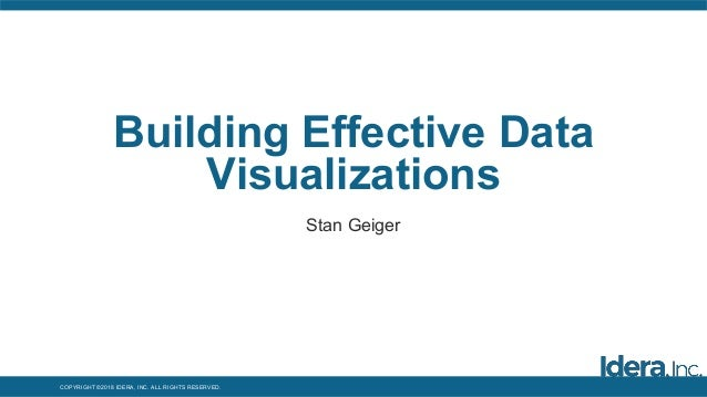 COPYRIGHT ©2018 IDERA, INC. ALL RIGHTS RESERVED. Building Effective Data Visualizations Stan Geiger