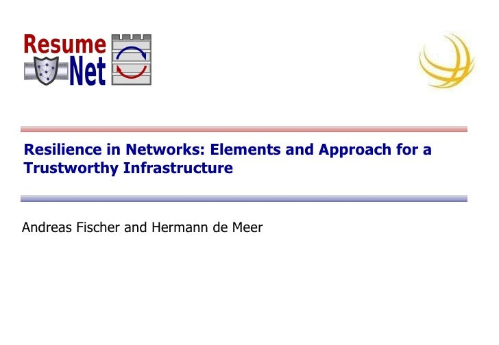 Resilience in Networks: Elements and Approach for a Trustworthy Infrastructure Andreas Fischer and Hermann de Meer