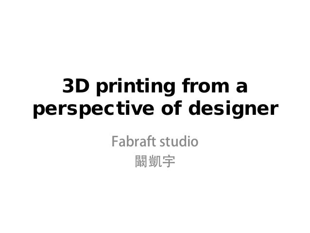 3D printing from aperspective of designer       Fabraft studio          闞凱宇
