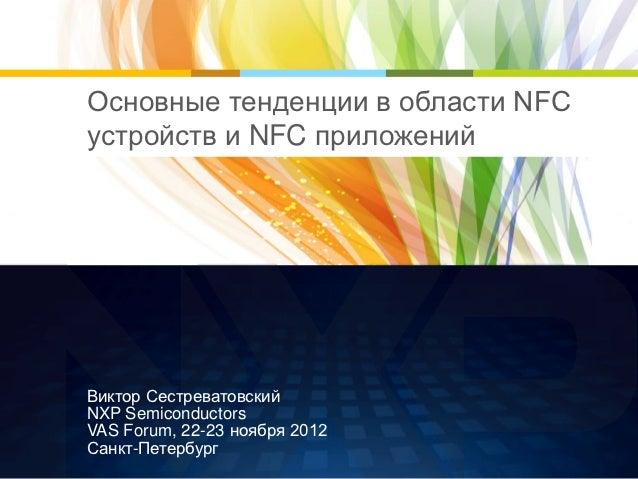Основные тенденции в области NFCустройств и NFC приложенийВиктор СестреватовскийNXP SemiconductorsVAS Forum, 22-23 ноября ...