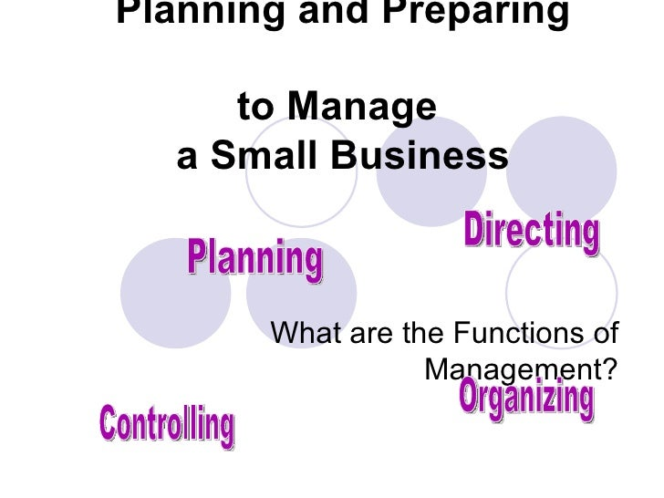 Planning and Preparing  to Manage  a Small Business What are the Functions of Management? Planning Controlling Organizing ...