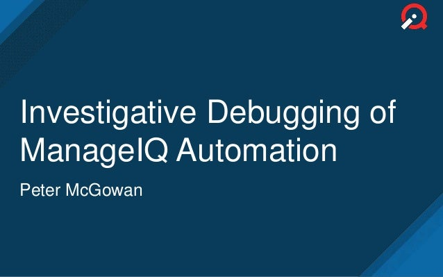 Investigative Debugging of ManageIQ Automation Peter McGowan