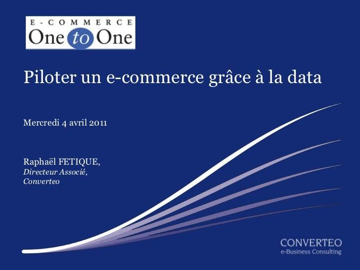 Piloter un e-commerce grâce à la dataMercredi 4 avril 2011Raphaël FETIQUE,Directeur Associé,Converteo                     ...