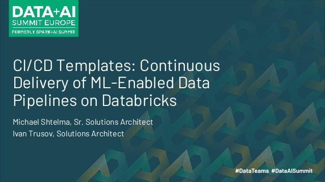 CI/CD Templates: Continuous Delivery of ML-Enabled Data Pipelines on Databricks Michael Shtelma, Sr. Solutions Architect I...