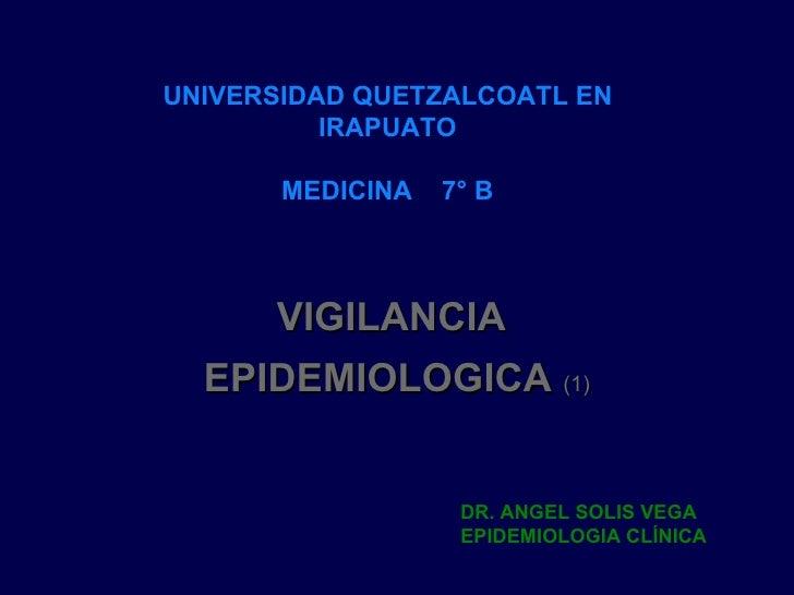 VIGILANCIA  EPIDEMIOLOGICA  (1) UNIVERSIDAD QUETZALCOATL EN IRAPUATO MEDICINA  7° B DR. ANGEL SOLIS VEGA EPIDEMIOLOGIA CLÍ...
