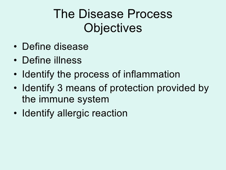 The Disease Process Objectives <ul><li>Define disease </li></ul><ul><li>Define illness </li></ul><ul><li>Identify the proc...