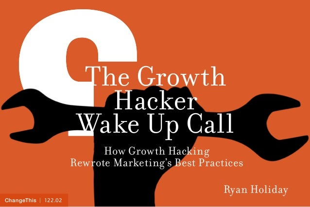ChangeThis | 122.02  The Growth  Hacker  Wake Up Call  How Growth Hacking  Rewrote Marketing's Best Practices  Ryan Holida...