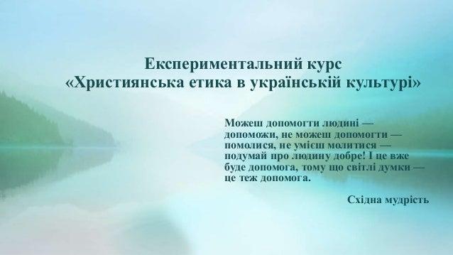 Експериментальний курс «Християнська етика в українській культурі» Можеш допомогти людині — допоможи, не можеш допомогти —...