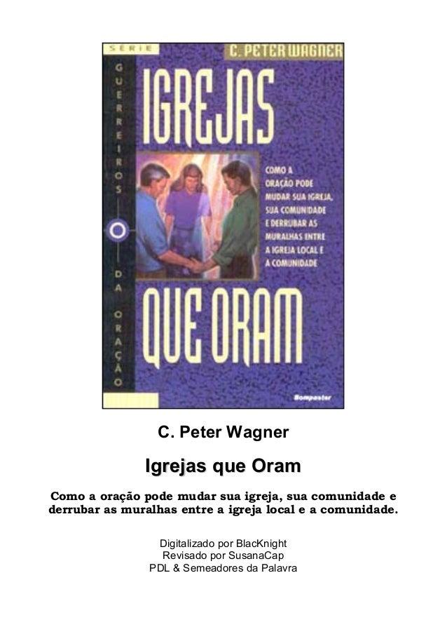 C. Peter Wagner  IIggrreejjaass qquuee OOrraamm  Como a oração pode mudar sua igreja, sua comunidade e  derrubar as muralh...