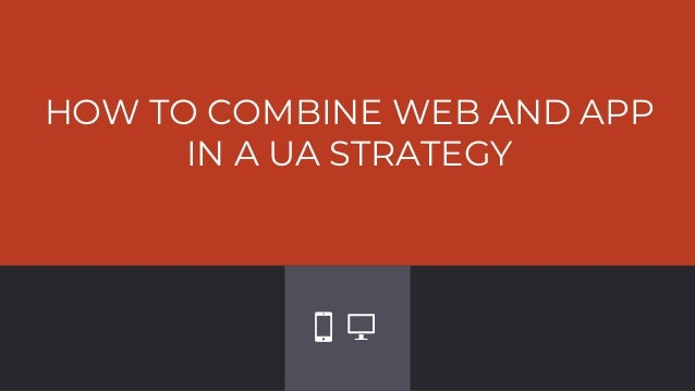 HOW TO COMBINE WEB AND APP IN A UA STRATEGY
