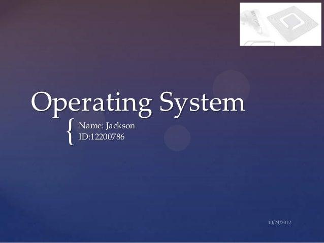 Operating System  {   Name: Jackson      ID:12200786