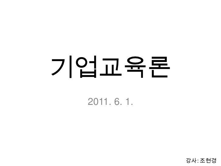 기업교육론<br />2011. 6. 1.<br />강사: 조현경<br />
