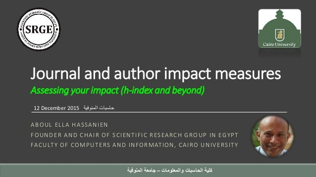 Journal and author impact measures Assessing your impact (h-index and beyond) ABOUL ELLA HASSANIEN FOUNDER AND CHAIR OF SC...
