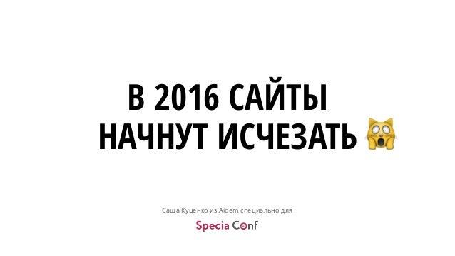 Саша Куценко из Aidem специально для В 2016 САЙТЫ НАЧНУТ ИСЧЕЗАТЬ