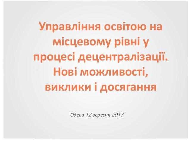 Одеса 12 вересня 2017 Управління освітою на місцевому рівні у процесі децентралізації. Нові можливості, виклики і досягання