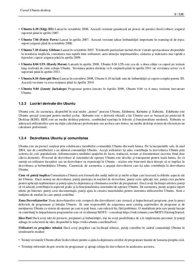 Cursul Ubuntu desktop 6 / 338 • Ubuntu 6.10 (Edgy Eft) Lansat în octombrie 2006. Aceast˘a versiune garanteaz˘a un proces d...