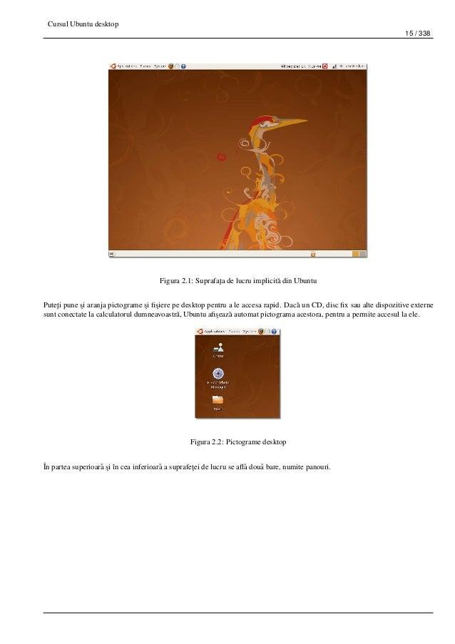 Cursul Ubuntu desktop 15 / 338 Figura 2.1: Suprafa¸ta de lucru implicit˘a din Ubuntu Pute¸ti pune ¸si aranja pictograme ¸s...