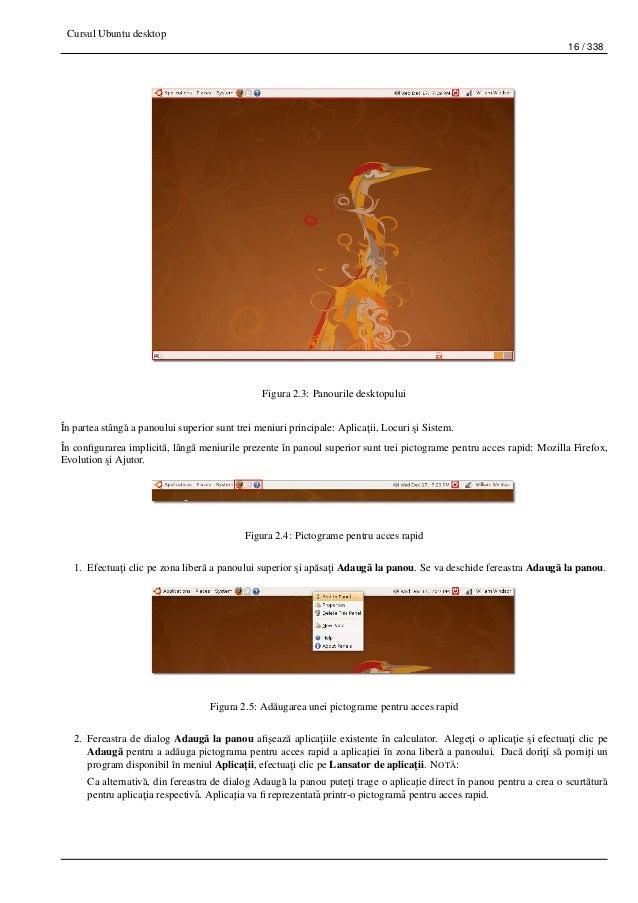Cursul Ubuntu desktop 16 / 338 Figura 2.3: Panourile desktopului În partea stâng˘a a panoului superior sunt trei meniuri p...
