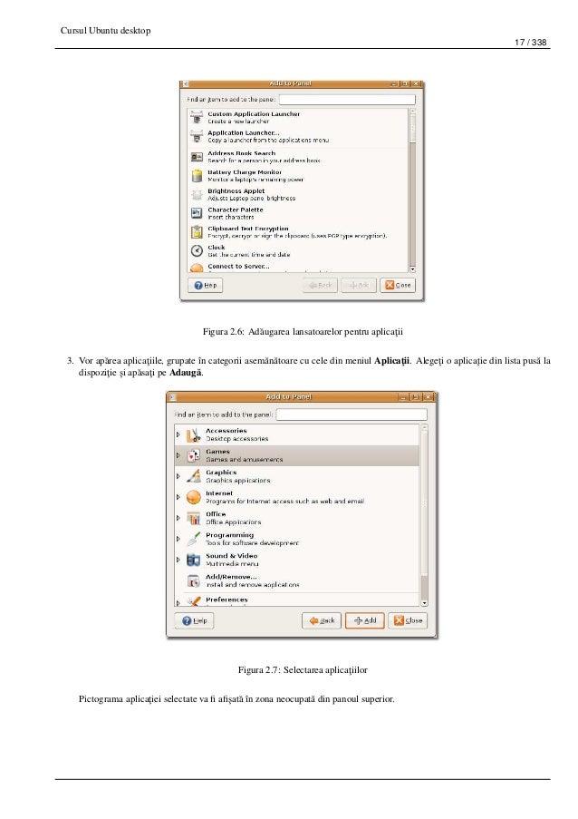Cursul Ubuntu desktop 17 / 338 Figura 2.6: Ad˘augarea lansatoarelor pentru aplica¸tii 3. Vor ap˘area aplica¸tiile, grupate...