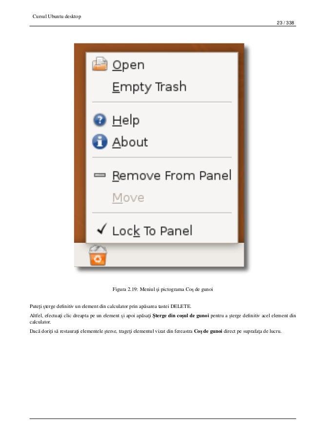 Cursul Ubuntu desktop 23 / 338 Figura 2.19: Meniul ¸si pictograma Co¸s de gunoi Pute¸ti ¸sterge definitiv un element din ca...
