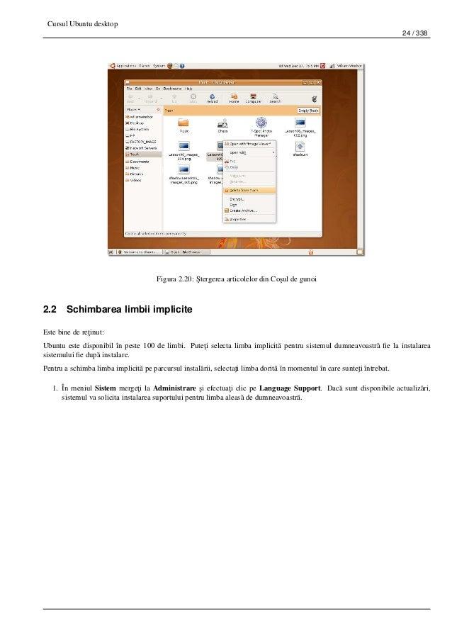 Cursul Ubuntu desktop 24 / 338 Figura 2.20: ¸Stergerea articolelor din Co¸sul de gunoi 2.2 Schimbarea limbii implicite Est...