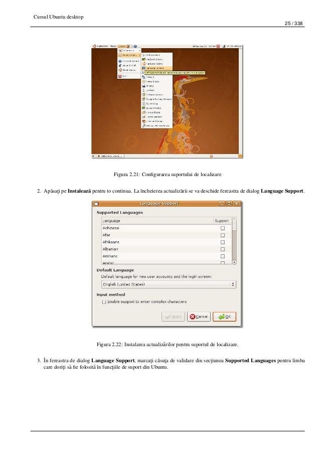 Cursul Ubuntu desktop 25 / 338 Figura 2.21: Configurarea suportului de localizare 2. Ap˘asa¸ti pe Instaleaz˘a pentru to con...