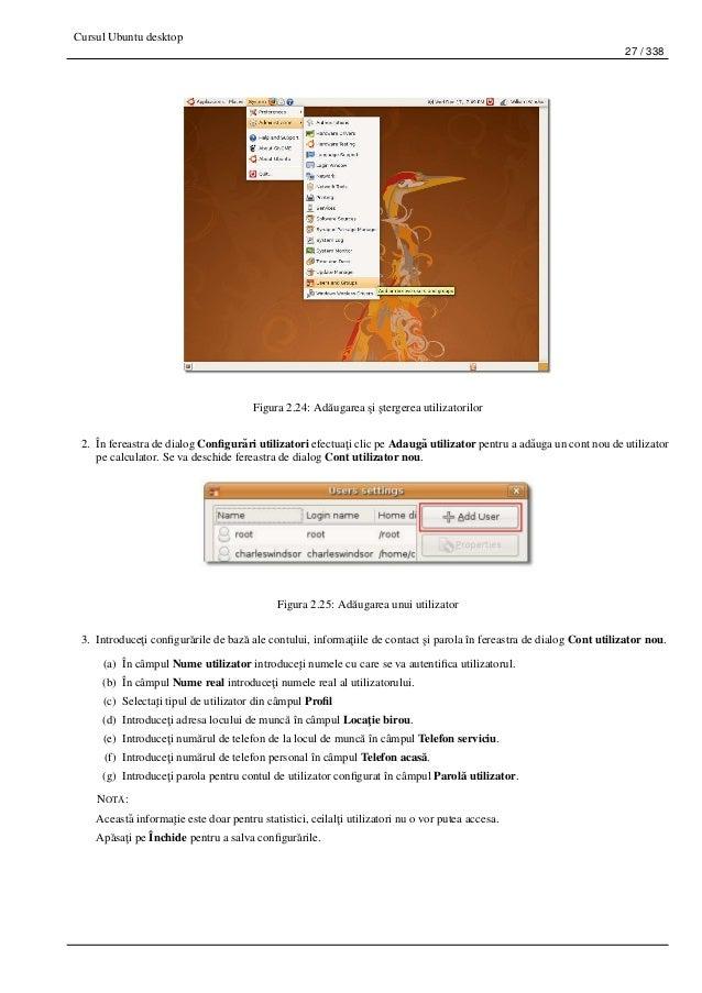 Cursul Ubuntu desktop 27 / 338 Figura 2.24: Ad˘augarea ¸si ¸stergerea utilizatorilor 2. În fereastra de dialog Configur˘ari...