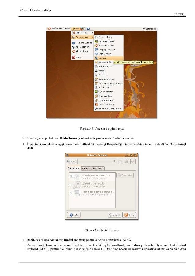 Cursul Ubuntu desktop 37 / 338 Figura 3.3: Accesare op¸tiuni re¸tea 2. Efectua¸ti clic pe butonul Deblocheaz˘a ¸si introdu...