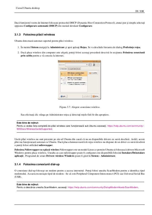 Cursul Ubuntu desktop 39 / 338 Dac˘a furnizorul vostru de Internet folose¸ste protocolul DHCP (Dynamic Host Connection Pro...