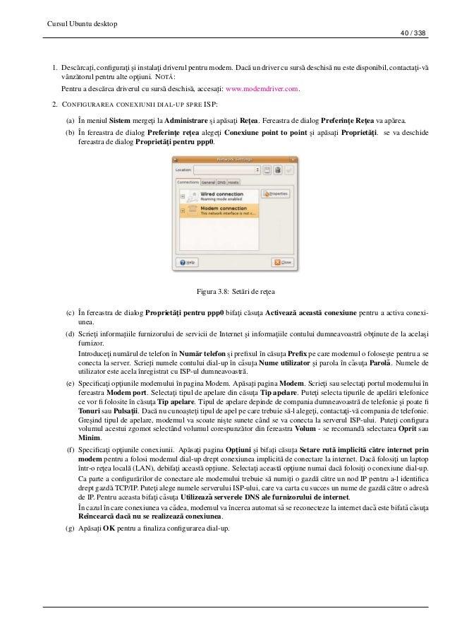 Cursul Ubuntu desktop 40 / 338 1. Desc˘arca¸ti, configura¸ti ¸si instala¸ti driverul pentru modem. Dac˘a un driver cu surs˘...