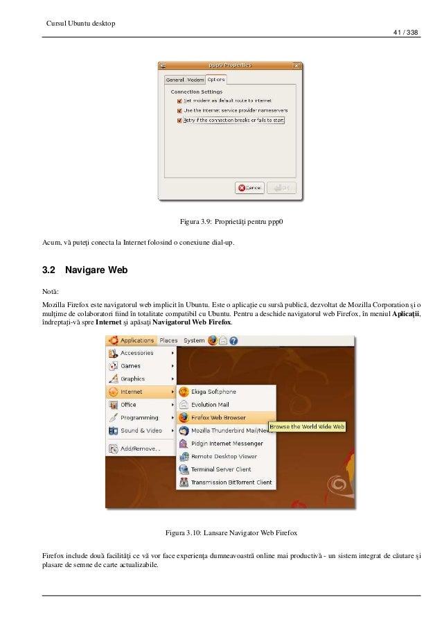 Cursul Ubuntu desktop 41 / 338 Figura 3.9: Propriet˘a¸ti pentru ppp0 Acum, v˘a pute¸ti conecta la Internet folosind o cone...