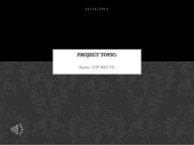 10/16/2012PROJECT TOPIC:Name : YIP MEI YU