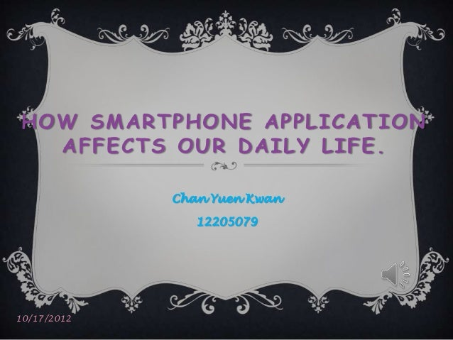 HOW SMARTPHONE APPLICATION  AFFECTS OUR DAILY LIFE.             Chan Yuen Kwan                1220507910/17/2012