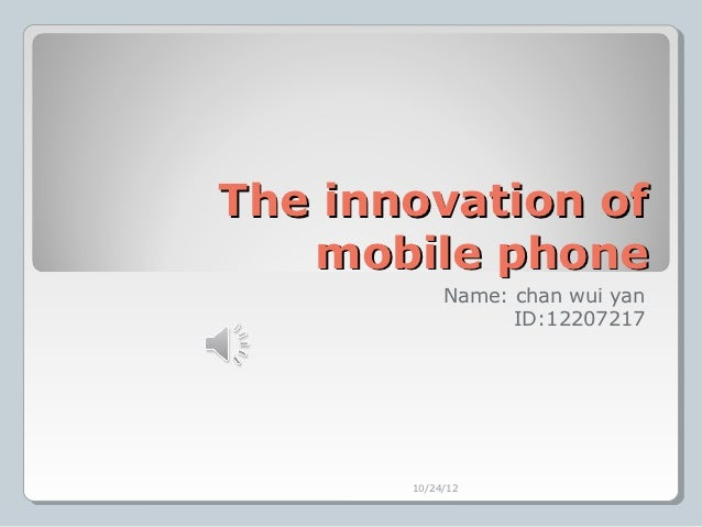 The innovation of   mobile phone            Name: chan wui yan                  ID:12207217       10/24/12