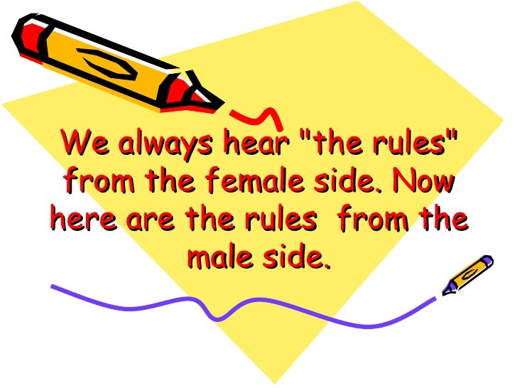 We always hear quot;the rulesquot;  from the female side. Now here are the rules  from the          male side.