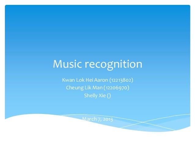Music recognition Kwan Lok Hei Aaron (12213802)  Cheung Lik Man (12206970)         Shelly Xie ()         March 7, 2013