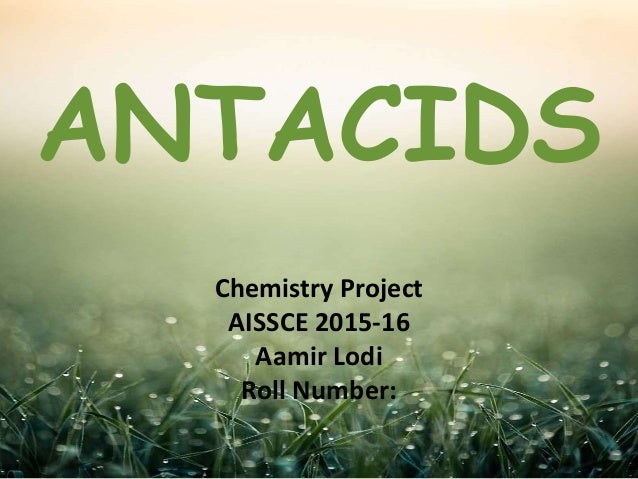 Chemistry Project AISSCE 2015-16 Aamir Lodi Roll Number: ANTACIDS